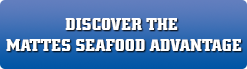 Discover the Mattes Seafood Advantage